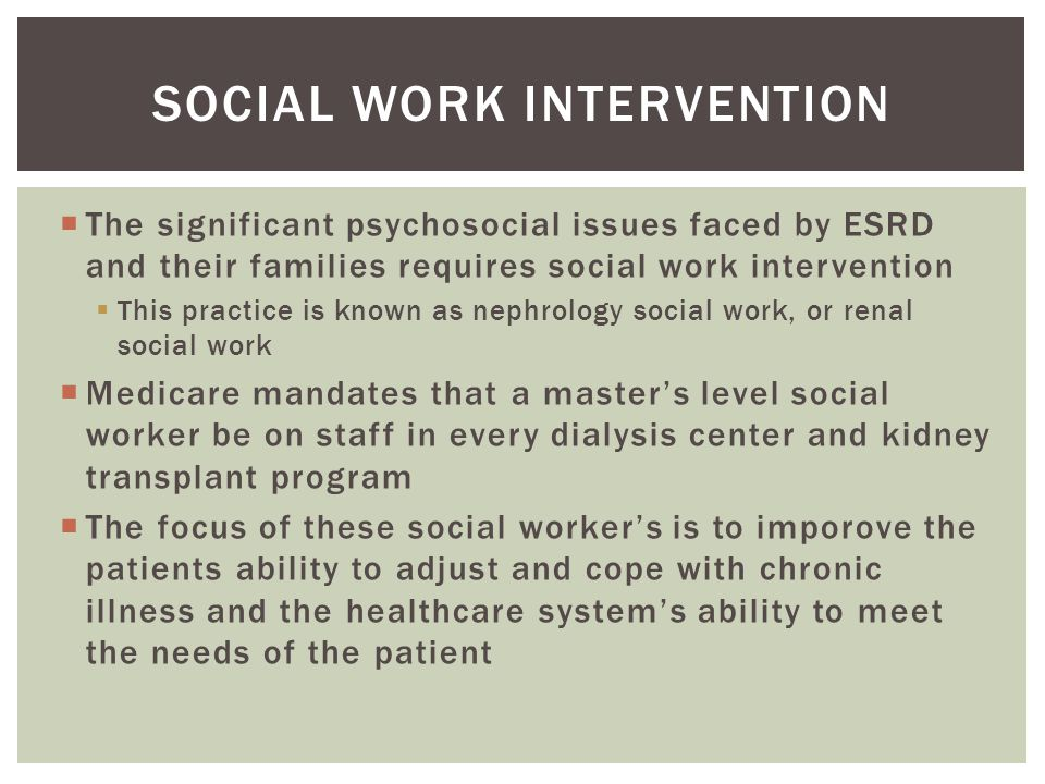  The significant psychosocial issues faced by ESRD and their families requires social work intervention  This practice is known as nephrology social work, or renal social work  Medicare mandates that a master's level social worker be on staff in every dialysis center and kidney transplant program  The focus of these social worker's is to imporove the patients ability to adjust and cope with chronic illness and the healthcare system's ability to meet the needs of the patient SOCIAL WORK INTERVENTION