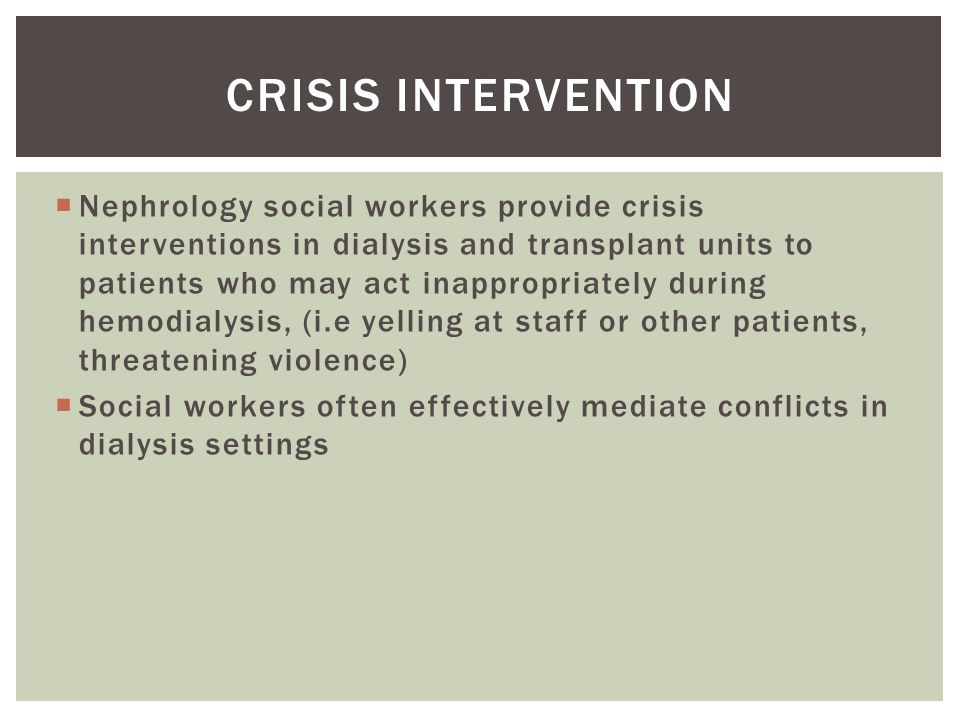  Nephrology social workers provide crisis interventions in dialysis and transplant units to patients who may act inappropriately during hemodialysis, (i.e yelling at staff or other patients, threatening violence)  Social workers often effectively mediate conflicts in dialysis settings CRISIS INTERVENTION