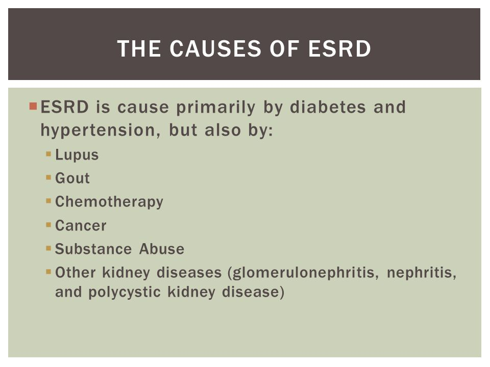  ESRD is cause primarily by diabetes and hypertension, but also by:  Lupus  Gout  Chemotherapy  Cancer  Substance Abuse  Other kidney diseases (glomerulonephritis, nephritis, and polycystic kidney disease) THE CAUSES OF ESRD