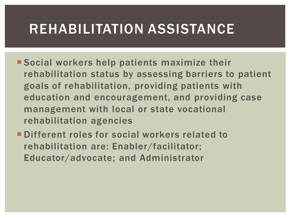  Social workers help patients maximize their rehabilitation status by assessing barriers to patient goals of rehabilitation, providing patients with education and encouragement, and providing case management with local or state vocational rehabilitation agencies  Different roles for social workers related to rehabilitation are: Enabler/facilitator; Educator/advocate; and Administrator REHABILITATION ASSISTANCE