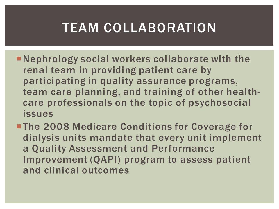  Nephrology social workers collaborate with the renal team in providing patient care by participating in quality assurance programs, team care planning, and training of other health- care professionals on the topic of psychosocial issues  The 2008 Medicare Conditions for Coverage for dialysis units mandate that every unit implement a Quality Assessment and Performance Improvement (QAPI) program to assess patient and clinical outcomes TEAM COLLABORATION