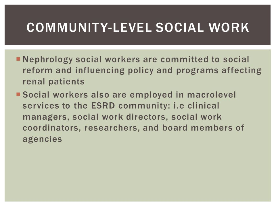  Nephrology social workers are committed to social reform and influencing policy and programs affecting renal patients  Social workers also are employed in macrolevel services to the ESRD community: i.e clinical managers, social work directors, social work coordinators, researchers, and board members of agencies COMMUNITY-LEVEL SOCIAL WORK