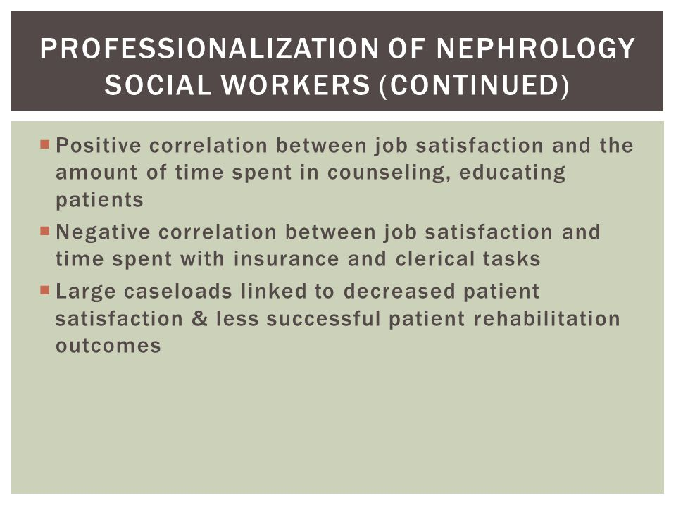  Positive correlation between job satisfaction and the amount of time spent in counseling, educating patients  Negative correlation between job satisfaction and time spent with insurance and clerical tasks  Large caseloads linked to decreased patient satisfaction & less successful patient rehabilitation outcomes PROFESSIONALIZATION OF NEPHROLOGY SOCIAL WORKERS (CONTINUED)