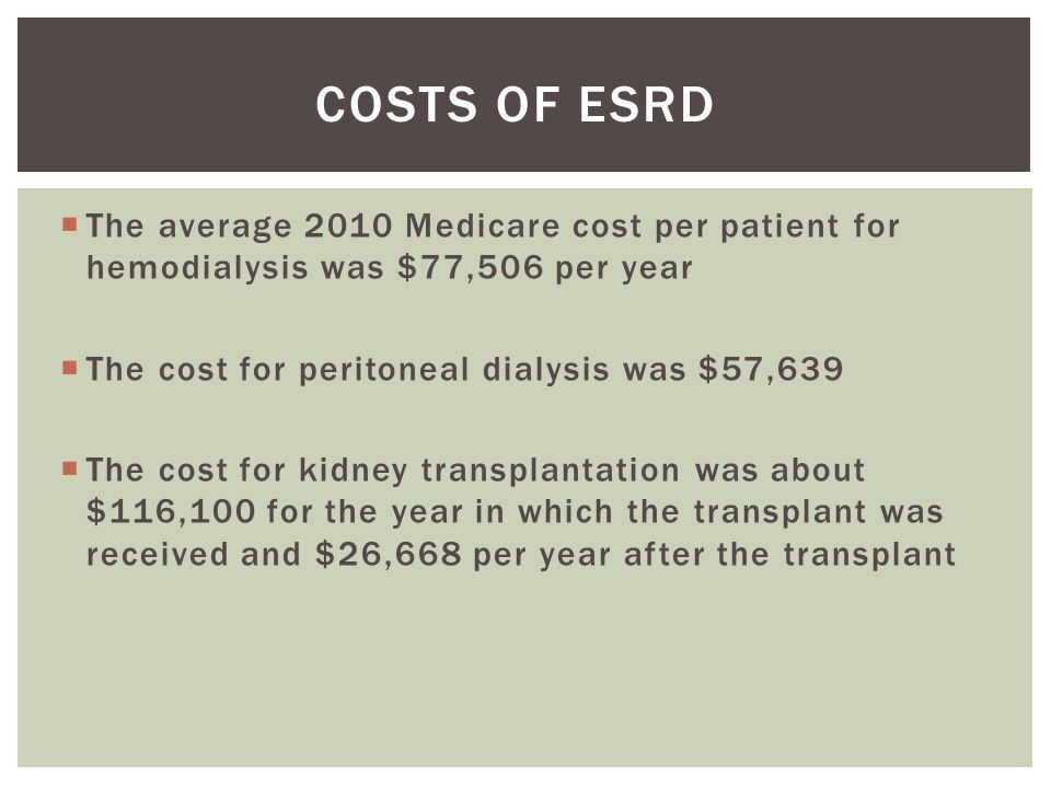  The average 2010 Medicare cost per patient for hemodialysis was $77,506 per year  The cost for peritoneal dialysis was $57,639  The cost for kidney transplantation was about $116,100 for the year in which the transplant was received and $26,668 per year after the transplant COSTS OF ESRD