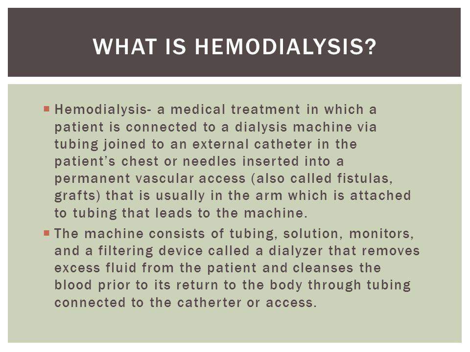  Hemodialysis- a medical treatment in which a patient is connected to a dialysis machine via tubing joined to an external catheter in the patient's chest or needles inserted into a permanent vascular access (also called fistulas, grafts) that is usually in the arm which is attached to tubing that leads to the machine.