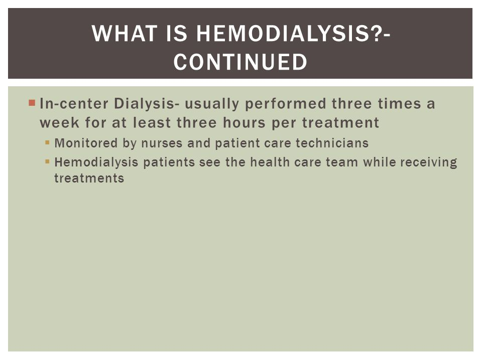  In-center Dialysis- usually performed three times a week for at least three hours per treatment  Monitored by nurses and patient care technicians  Hemodialysis patients see the health care team while receiving treatments WHAT IS HEMODIALYSIS - CONTINUED