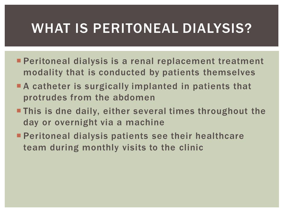  Peritoneal dialysis is a renal replacement treatment modality that is conducted by patients themselves  A catheter is surgically implanted in patients that protrudes from the abdomen  This is dne daily, either several times throughout the day or overnight via a machine  Peritoneal dialysis patients see their healthcare team during monthly visits to the clinic WHAT IS PERITONEAL DIALYSIS
