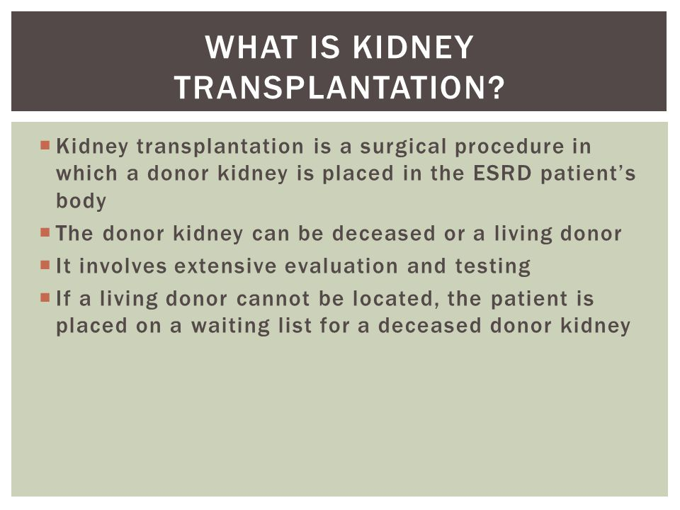  Kidney transplantation is a surgical procedure in which a donor kidney is placed in the ESRD patient's body  The donor kidney can be deceased or a living donor  It involves extensive evaluation and testing  If a living donor cannot be located, the patient is placed on a waiting list for a deceased donor kidney WHAT IS KIDNEY TRANSPLANTATION