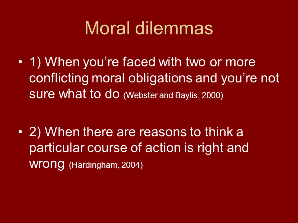 Moral dilemmas 1) When you're faced with two or more conflicting moral obligations and you're not sure what to do (Webster and Baylis, 2000) 2) When there are reasons to think a particular course of action is right and wrong (Hardingham, 2004)