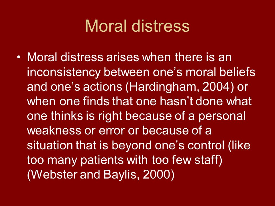 Moral distress Moral distress arises when there is an inconsistency between one's moral beliefs and one's actions (Hardingham, 2004) or when one finds that one hasn't done what one thinks is right because of a personal weakness or error or because of a situation that is beyond one's control (like too many patients with too few staff) (Webster and Baylis, 2000)