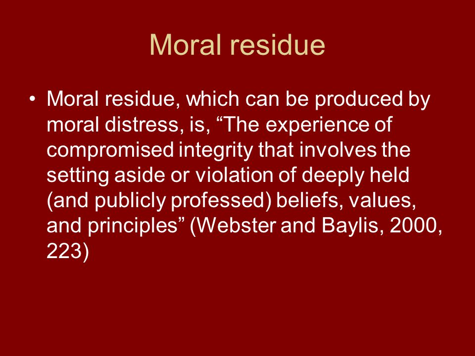 Moral residue Moral residue, which can be produced by moral distress, is, The experience of compromised integrity that involves the setting aside or violation of deeply held (and publicly professed) beliefs, values, and principles (Webster and Baylis, 2000, 223)