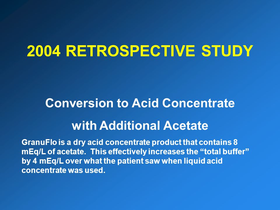 2004 RETROSPECTIVE STUDY Conversion to Acid Concentrate with Additional Acetate GranuFlo is a dry acid concentrate product that contains 8 mEq/L of acetate.