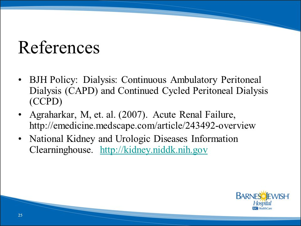 25 References BJH Policy: Dialysis: Continuous Ambulatory Peritoneal Dialysis (CAPD) and Continued Cycled Peritoneal Dialysis (CCPD) Agraharkar, M, et.