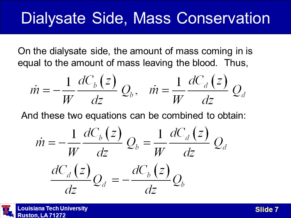 Louisiana Tech University Ruston, LA 71272 Slide 7 Dialysate Side, Mass Conservation On the dialysate side, the amount of mass coming in is equal to the amount of mass leaving the blood.