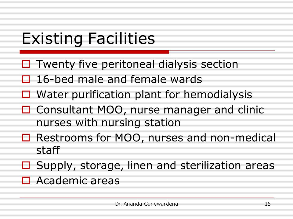 Dr. Ananda Gunewardena15 Existing Facilities  Twenty five peritoneal dialysis section  16-bed male and female wards  Water purification plant for h