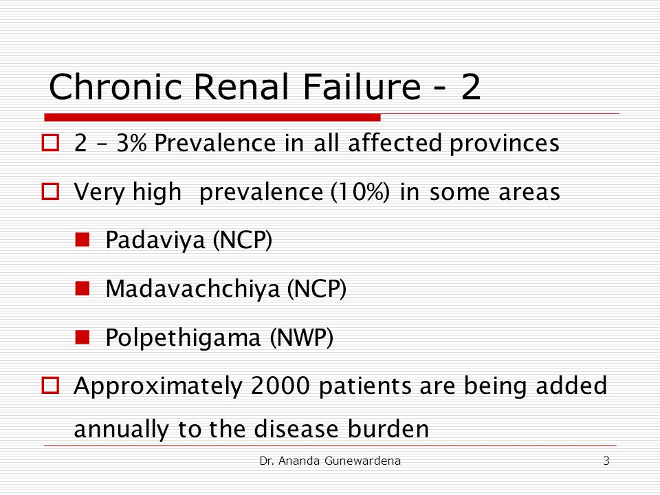 Dr. Ananda Gunewardena3 Chronic Renal Failure - 2  2 – 3% Prevalence in all affected provinces  Very high prevalence (10%) in some areas Padaviya (N