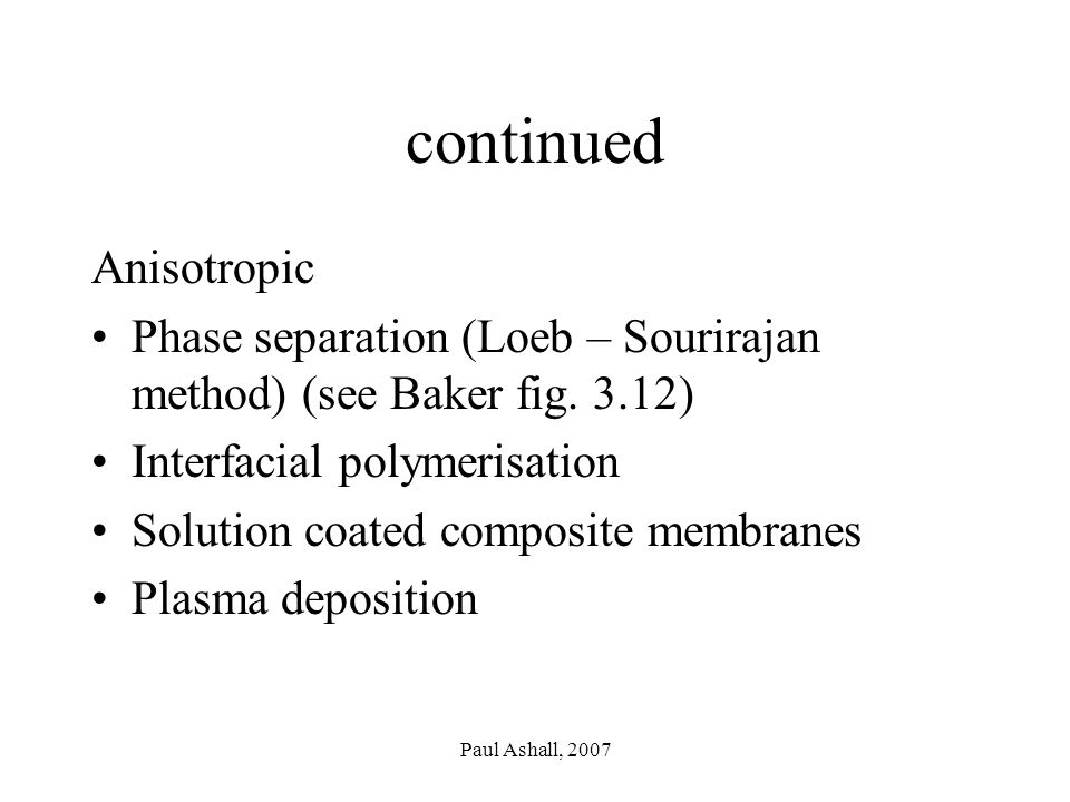 Paul Ashall, 2007 continued Anisotropic Phase separation (Loeb – Sourirajan method) (see Baker fig.