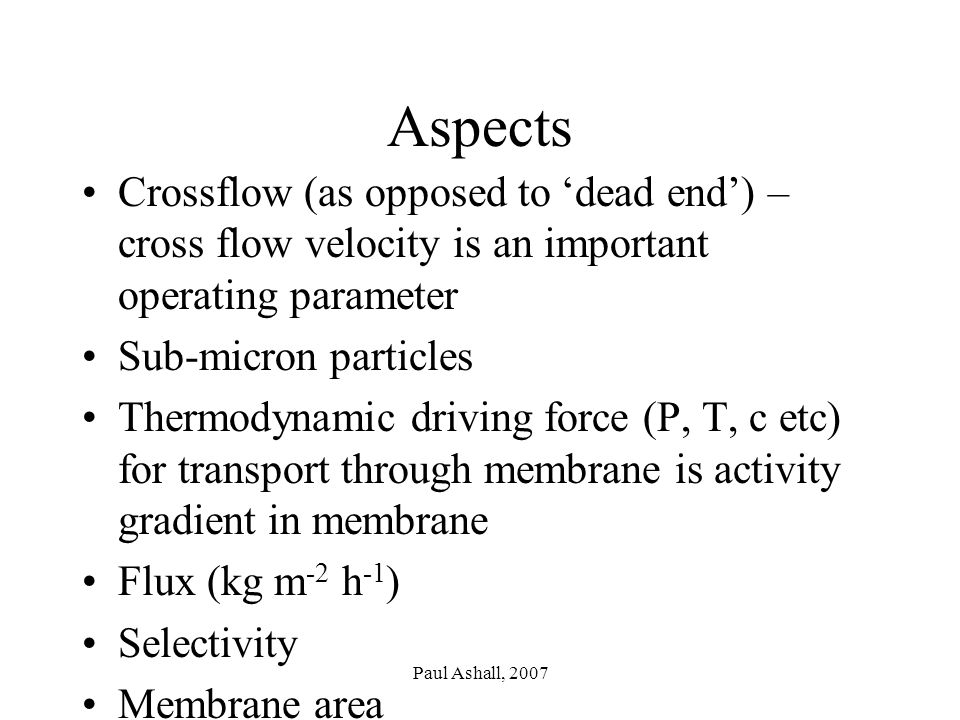 Paul Ashall, 2007 Aspects Crossflow (as opposed to 'dead end') – cross flow velocity is an important operating parameter Sub-micron particles Thermodynamic driving force (P, T, c etc) for transport through membrane is activity gradient in membrane Flux (kg m -2 h -1 ) Selectivity Membrane area