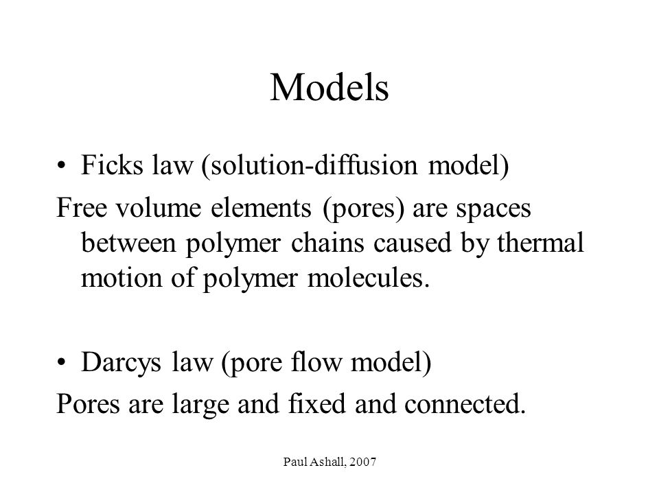 Paul Ashall, 2007 Models Ficks law (solution-diffusion model) Free volume elements (pores) are spaces between polymer chains caused by thermal motion of polymer molecules.