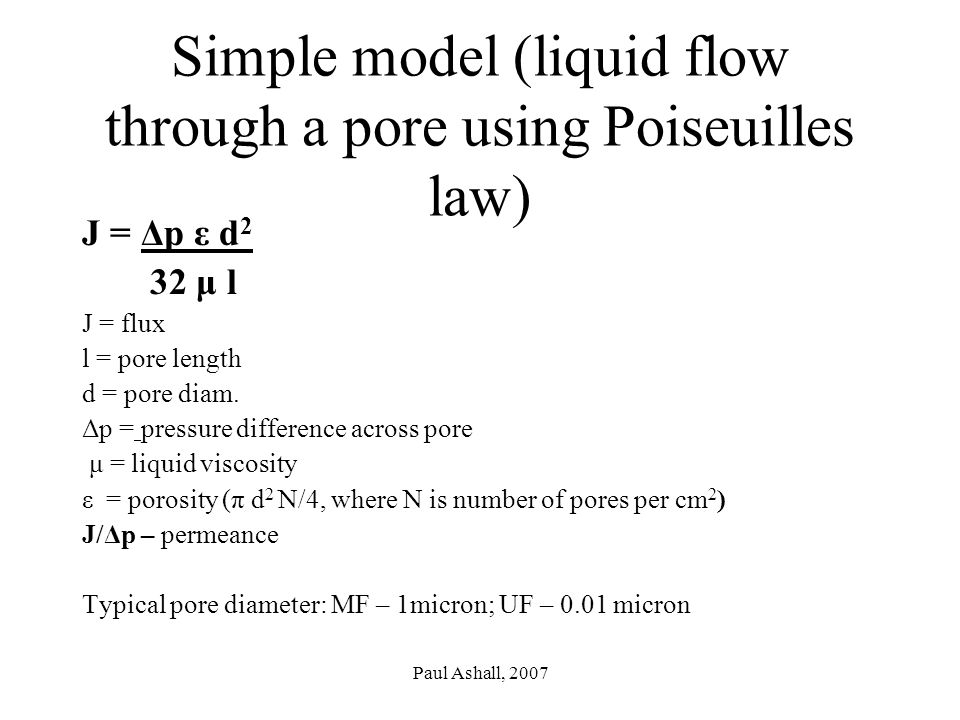 Paul Ashall, 2007 Simple model (liquid flow through a pore using Poiseuilles law) J = Δp ε d 2 32 μ l J = flux l = pore length d = pore diam.