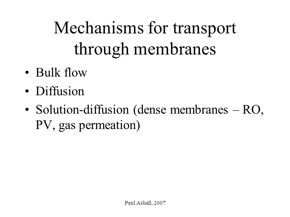 Paul Ashall, 2007 Mechanisms for transport through membranes Bulk flow Diffusion Solution-diffusion (dense membranes – RO, PV, gas permeation)