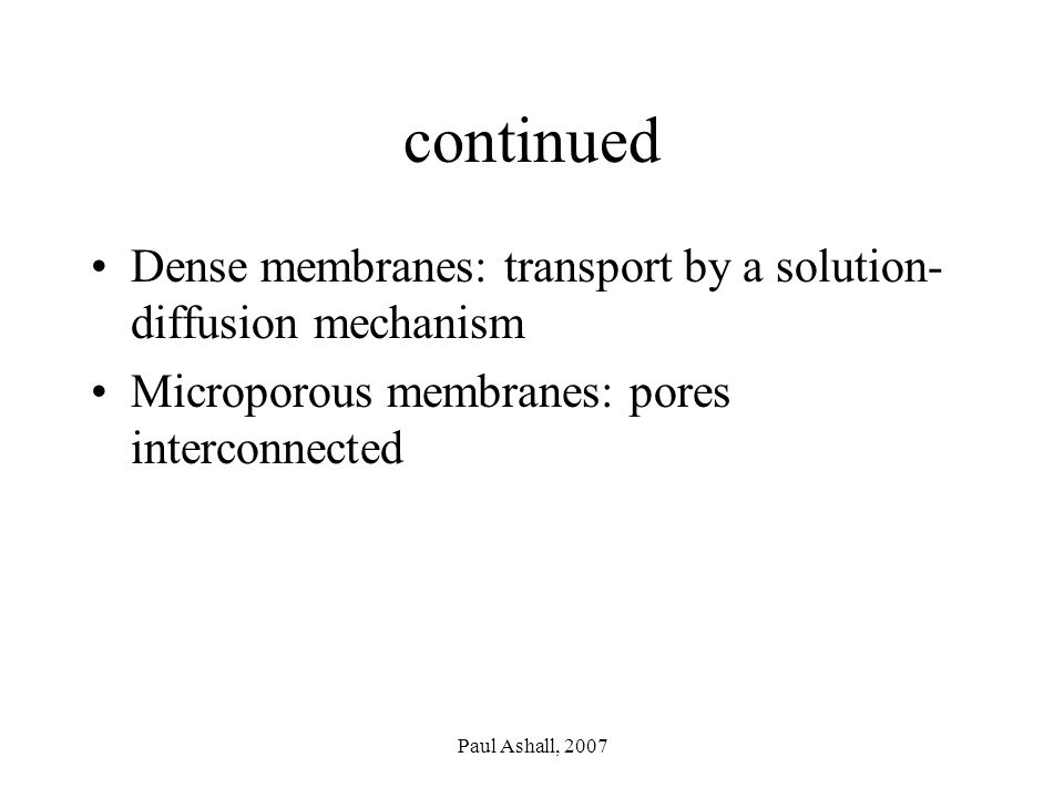 Paul Ashall, 2007 continued Dense membranes: transport by a solution- diffusion mechanism Microporous membranes: pores interconnected