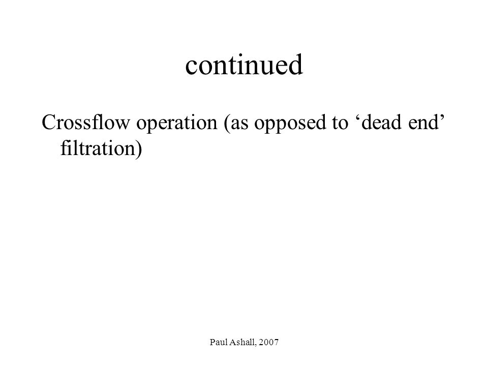 Paul Ashall, 2007 continued Crossflow operation (as opposed to 'dead end' filtration)