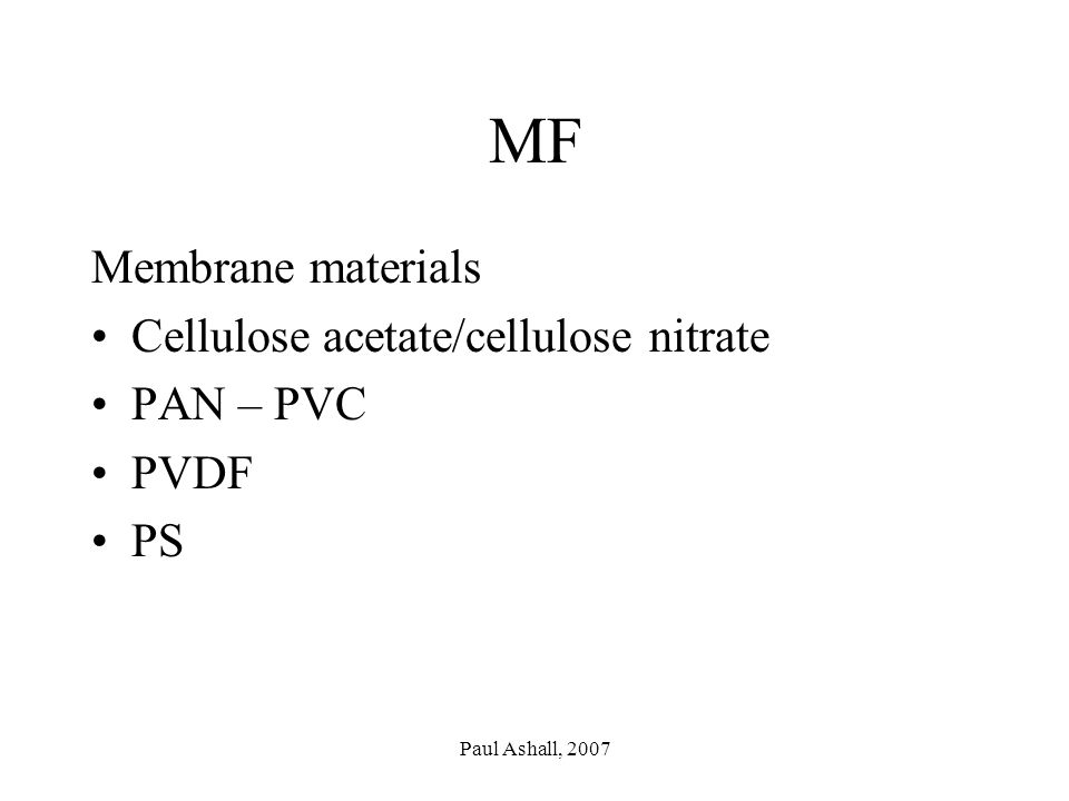 Paul Ashall, 2007 MF Membrane materials Cellulose acetate/cellulose nitrate PAN – PVC PVDF PS