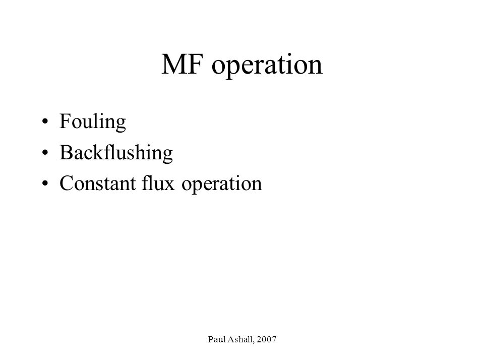 Paul Ashall, 2007 MF operation Fouling Backflushing Constant flux operation
