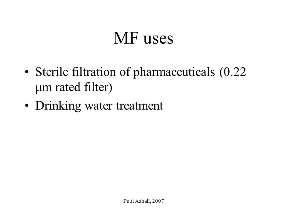 Paul Ashall, 2007 MF uses Sterile filtration of pharmaceuticals (0.22 μm rated filter) Drinking water treatment