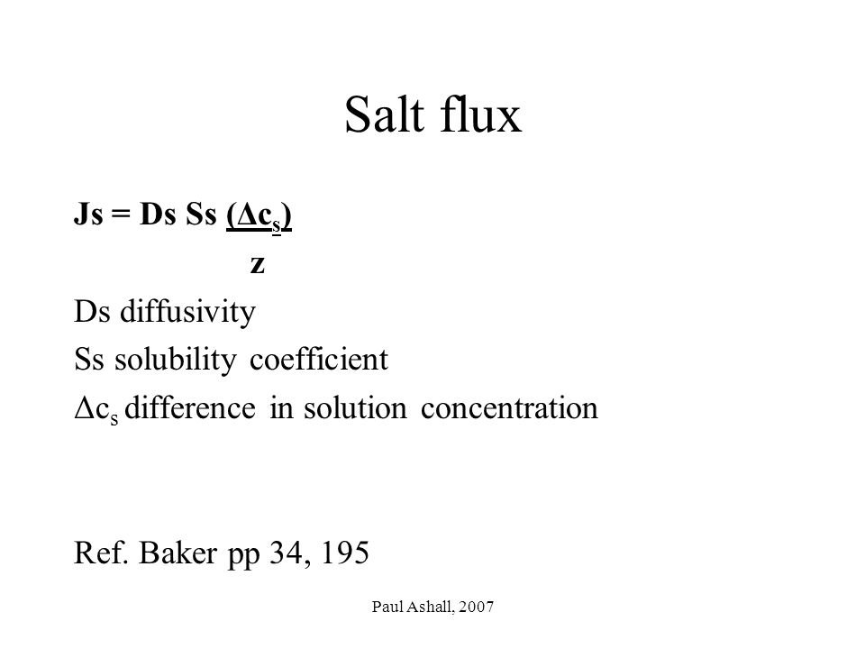 Paul Ashall, 2007 Salt flux Js = Ds Ss (Δc s ) z Ds diffusivity Ss solubility coefficient Δc s difference in solution concentration Ref.