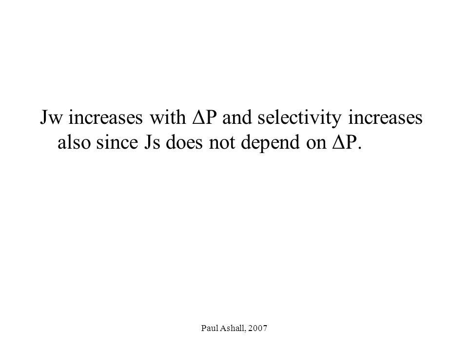 Paul Ashall, 2007 Jw increases with ΔP and selectivity increases also since Js does not depend on ΔP.