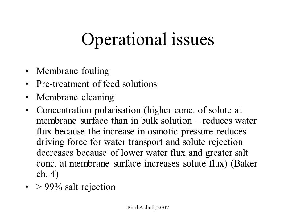 Paul Ashall, 2007 Operational issues Membrane fouling Pre-treatment of feed solutions Membrane cleaning Concentration polarisation (higher conc.