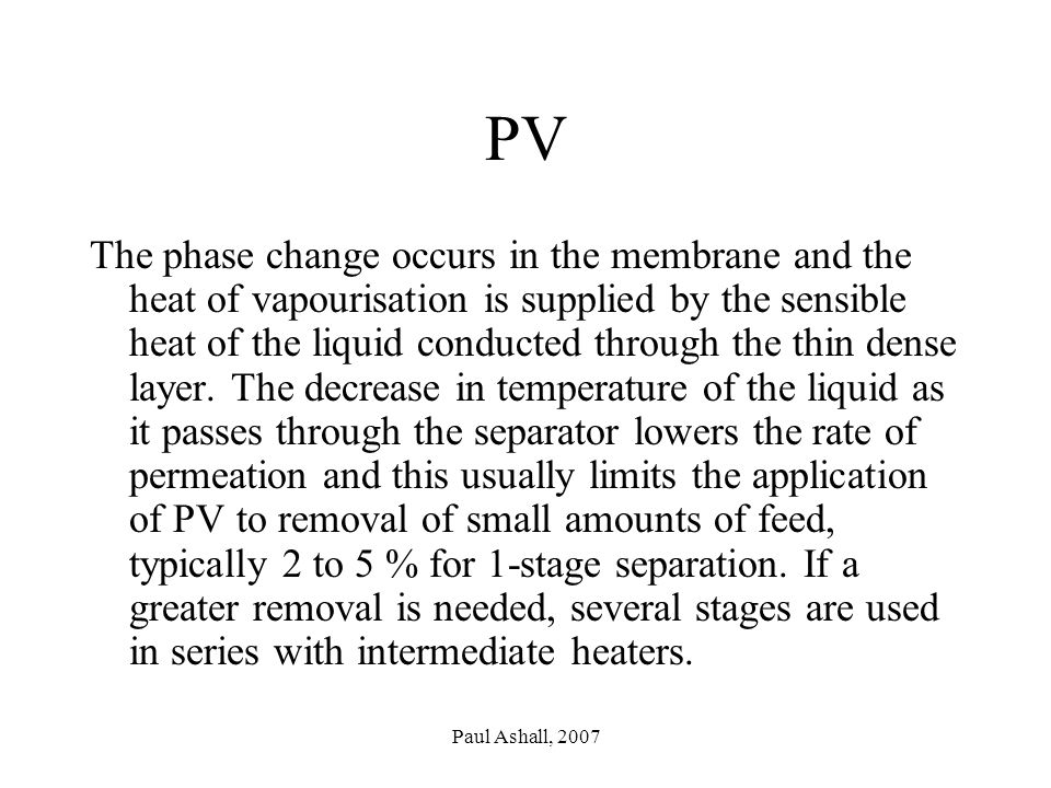 Paul Ashall, 2007 PV The phase change occurs in the membrane and the heat of vapourisation is supplied by the sensible heat of the liquid conducted through the thin dense layer.