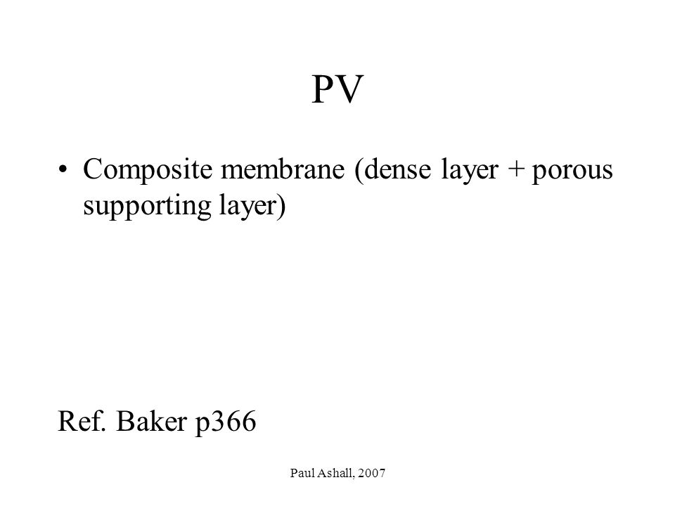 Paul Ashall, 2007 PV Composite membrane (dense layer + porous supporting layer) Ref. Baker p366