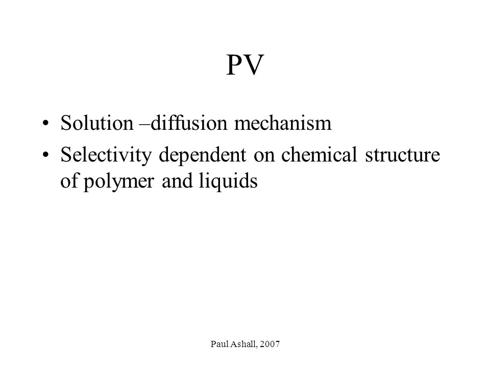 Paul Ashall, 2007 PV Solution –diffusion mechanism Selectivity dependent on chemical structure of polymer and liquids