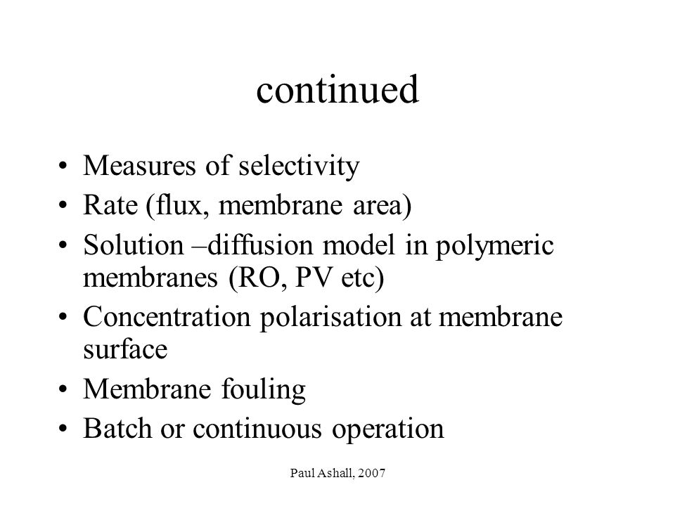 Paul Ashall, 2007 continued Measures of selectivity Rate (flux, membrane area) Solution –diffusion model in polymeric membranes (RO, PV etc) Concentration polarisation at membrane surface Membrane fouling Batch or continuous operation
