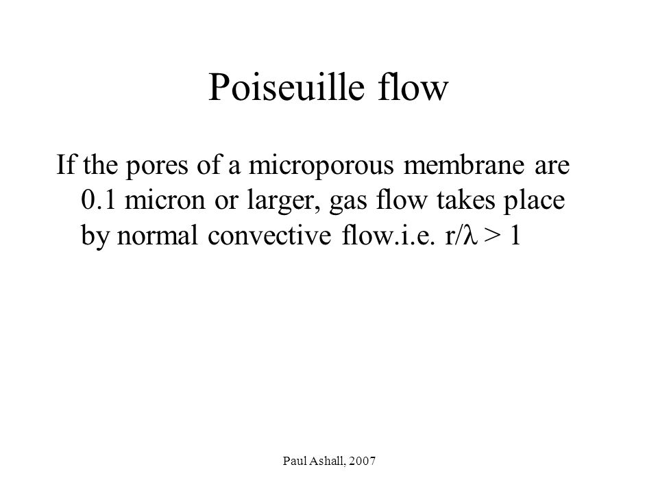 Paul Ashall, 2007 Poiseuille flow If the pores of a microporous membrane are 0.1 micron or larger, gas flow takes place by normal convective flow.i.e.