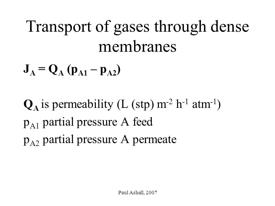Paul Ashall, 2007 Transport of gases through dense membranes J A = Q A (p A1 – p A2 ) Q A is permeability (L (stp) m -2 h -1 atm -1 ) p A1 partial pressure A feed p A2 partial pressure A permeate