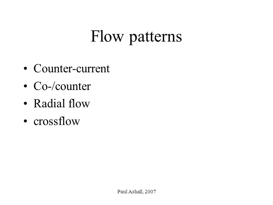 Paul Ashall, 2007 Flow patterns Counter-current Co-/counter Radial flow crossflow