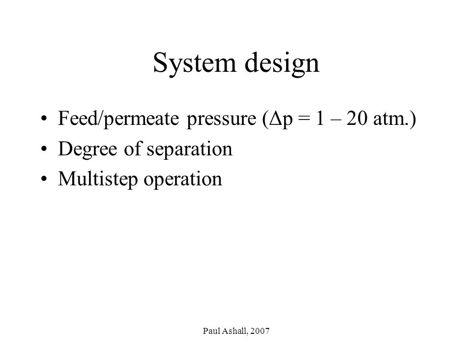 Paul Ashall, 2007 System design Feed/permeate pressure (Δp = 1 – 20 atm.) Degree of separation Multistep operation