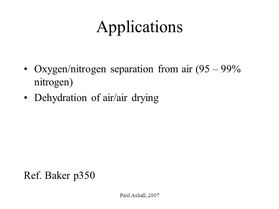 Paul Ashall, 2007 Applications Oxygen/nitrogen separation from air (95 – 99% nitrogen) Dehydration of air/air drying Ref.