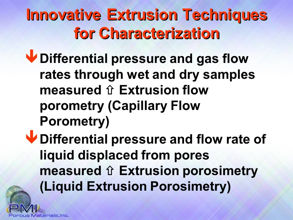 Innovative Extrusion Techniques for Characterization ê Differential pressure and flow rate of liquid displaced from pores measured  Extrusion porosimetry (Liquid Extrusion Porosimetry) ê Differential pressure and gas flow rates through wet and dry samples measured  Extrusion flow porometry (Capillary Flow Porometry)