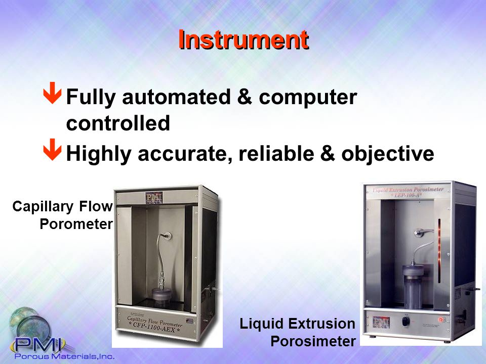 Instrument ê Fully automated & computer controlled Liquid Extrusion Porosimeter Capillary Flow Porometer ê Highly accurate, reliable & objective