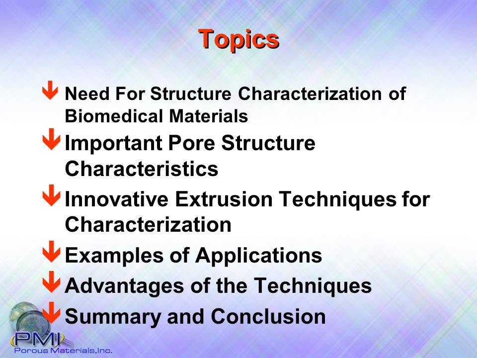 Topics ê Important Pore Structure Characteristics ê Innovative Extrusion Techniques for Characterization ê Examples of Applications ê Advantages of the Techniques ê Summary and Conclusion ê Need For Structure Characterization of Biomedical Materials
