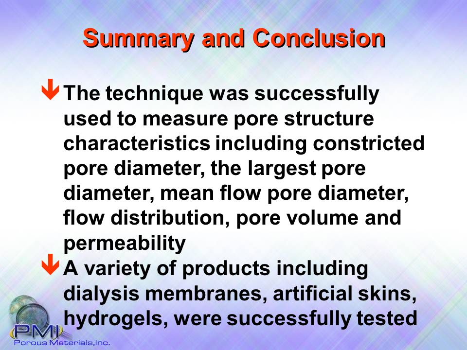 Summary and Conclusion ê A variety of products including dialysis membranes, artificial skins, hydrogels, were successfully tested ê The technique was successfully used to measure pore structure characteristics including constricted pore diameter, the largest pore diameter, mean flow pore diameter, flow distribution, pore volume and permeability