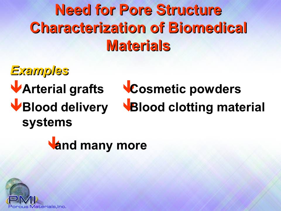 Need for Pore Structure Characterization of Biomedical Materials ê Cosmetic powders ê Blood clotting material Examples ê Arterial grafts ê Blood delivery systems ê and many more