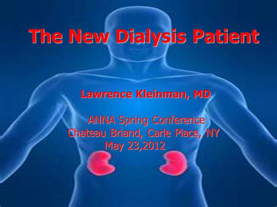 The New Dialysis Patient Lawrence Kleinman, MD Lawrence Kleinman, MD ANNA Spring Conference Chateau Briand, Carle Place, NY May 23,2012 May 23,2012