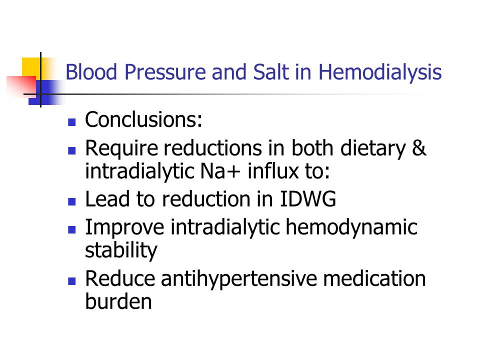 Blood Pressure and Salt in Hemodialysis Conclusions: Require reductions in both dietary & intradialytic Na+ influx to: Lead to reduction in IDWG Improve intradialytic hemodynamic stability Reduce antihypertensive medication burden
