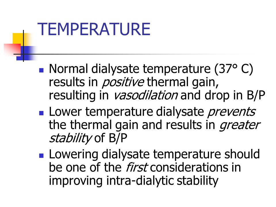 TEMPERATURE Normal dialysate temperature (37° C) results in positive thermal gain, resulting in vasodilation and drop in B/P Lower temperature dialysate prevents the thermal gain and results in greater stability of B/P Lowering dialysate temperature should be one of the first considerations in improving intra-dialytic stability